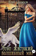 Юлия Ханевская -Этот жестокий волшебный мир. Книга 1