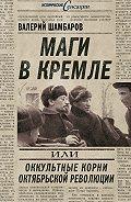 Валерий Шамбаров -Маги в Кремле, или Оккультные корни Октябрьской революции