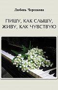 Любовь Черенкова -Пишу, как слышу, живу, как чувствую