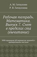 Айрат Гатауллин -Рабочая тетрадь. Математика. Выпуск 7. Счет в пределах ста (вычитание). 3000 примеров (60 вариантов заданий) с проверочными листами