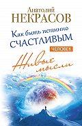 Анатолий Некрасов -Живые мысли. Человек. Как быть истинно счастливым