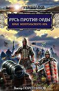 Виктор Поротников -Русь против Орды. Крах монгольского Ига