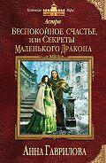 Анна Гаврилова -Астра. Беспокойное счастье, или Секреты маленького дракона