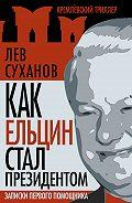 Лев Суханов - Как Ельцин стал президентом. Записки первого помощника