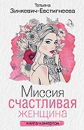Татьяна Зинкевич-Евстигнеева - Миссия: Счастливая женщина. Книга-камертон