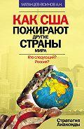 Александр Матанцев-Воинов - Как США пожирают другие страны мира. Стратегия анаконды