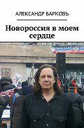 Александр Барковъ -Новороссия в моем сердце