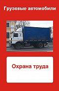 Илья Мельников - Грузовые автомобили. Охрана труда