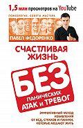 Павел Федоренко -Счастливая жизнь без панических атак и тревог. Эффективный метод избавления от ВСД, страхов и паники, которые мешают жить