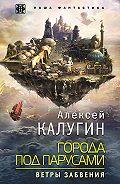 Алексей Александрович Калугин -Города под парусами. Ветры Забвения