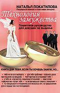 Наталья Покатилова -Технология замужества. Пошаговое руководство для девушек на выданье