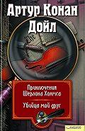 Артур Конан Дойл - Приключения Шерлока Холмса. Мой друг, убийца (сборник)