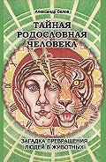 Александр Иванович Белов -Тайная родословная человека. Загадка превращения людей в животных