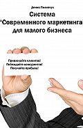 Денис Пилипчук -Система «Современного маркетинга» для малого бизнеса