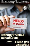 Владимир Тараненко -Непродуктивная психология, или Бомба для директора