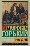 Максим Горький - На дне (сборник)