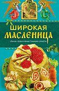 Таисия Левкина -Широкая Масленица. Обычаи, православные традиции, рецепты