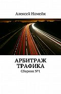Алексей Номейн - Арбитраж трафика. Сборник №1
