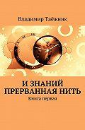 Владимир Таёжник -Изнаний прерваннаянить. Книга первая