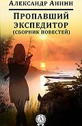 Александр Аннин -Пропавший экспедитор (сборник повестей)