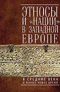 Коллектив Авторов -Этносы и «нации» в Западной Европе в Средние века и раннее Новое время