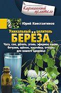 Юрий Константинов -Уникальный целитель берёза. Чага, сок, дёготь, уголь, эфирное масло, бетулин, щёлок, настойки, отвары для вашего здоровья