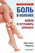 Анастасия Фадеева - Боль в коленях. Найти и устранить причину