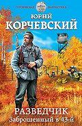Юрий Григорьевич Корчевский -Разведчик. Заброшенный в 43-й