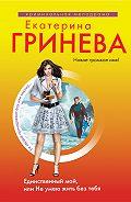 Екатерина Гринева -Единственный мой, или Не умею жить без тебя