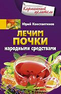 Юрий Константинов - Лечим почки народными средствами
