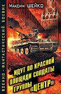 Максим Шейко - Идут по Красной площади солдаты группы «Центр». Победа или смерть