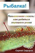 Сергей Александрович Сидоров -Поплавочная снасть: как добиться хорошего улова