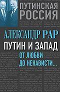 Александр Рар - Путин и Запад. От любви до ненависти…