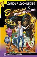 Дарья Донцова - В постели с Кинг-Конгом