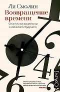 Ли Смолин -Возвращение времени. От античной космогонии к космологии будущего