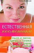 Елена Янковская -Естественная косметика: мыло и маски, кремы и тоники без химии своими руками