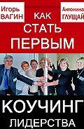 Игорь  Вагин -Как стать первым. Коучинг лидерства