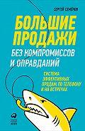 Сергей Семёнов -Большие продажи без компромиссов и оправданий: Система эффективных продаж по телефону и на встречах