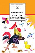Ирина Токмакова - И настанет весёлое утро (сборник)