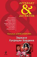 Наталья Александрова - Зеркало Лукреции Борджиа
