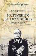 Константин Деревянко - На трудных дорогах войны. Подвиг Одессы