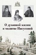 Сборник -О духовной жизни и молитве Иисусовой (сборник)