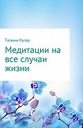 Татьяна Купер -Медитации на все случаи жизни