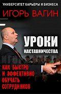 Игорь Олегович Вагин -Уроки наставничества. Как быстро и эффективно обучать сотрудников