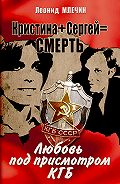 Леонид Млечин -Кристина + Сергей = смерть. Любовь под присмотром КГБ