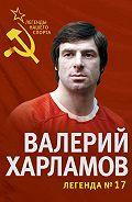 Федор Раззаков - Валерий Харламов. Легенда №17