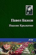 Павел Бажов - Иванко Крылатко