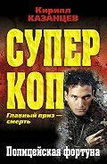 Кирилл Казанцев -Полицейская фортуна