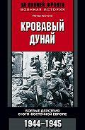Петер Гостони -Кровавый Дунай. Боевые действия в Юго-Восточной Европе. 1944-1945
