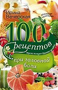 Ирина Вечерская -100 рецептов при головной боли. Вкусно, полезно, душевно, целебно